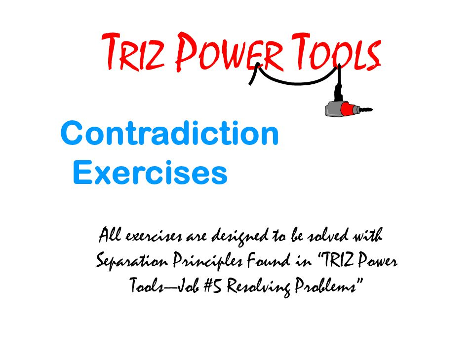 T RIZ P OWER T OOLS Contradiction Exercises All exercises are designed to be solved with Separation Principles Found in TRIZ Power ToolsJob #5 Resolving Problems
