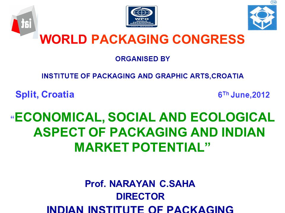 WORLD PACKAGING CONGRESS ORGANISED BY INSTITUTE OF PACKAGING AND GRAPHIC ARTS,CROATIA Split, Croatia 6 Th June,2012 ECONOMICAL, SOCIAL AND ECOLOGICAL ASPECT OF PACKAGING AND INDIAN MARKET POTENTIAL Prof.