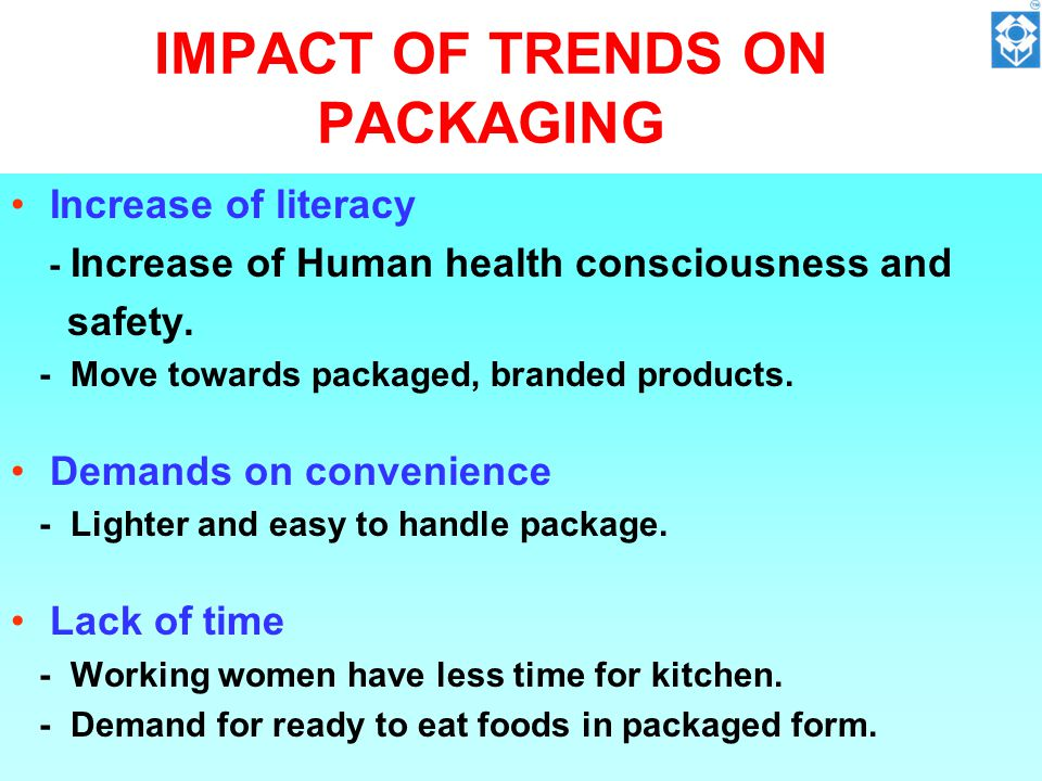 IMPACT OF TRENDS ON PACKAGING Increase of literacy - Increase of Human health consciousness and safety.