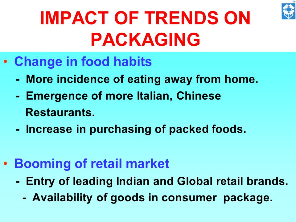 IMPACT OF TRENDS ON PACKAGING Change in food habits - More incidence of eating away from home.