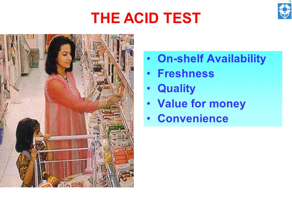 THE ACID TEST On-shelf Availability Freshness Quality Value for money Convenience