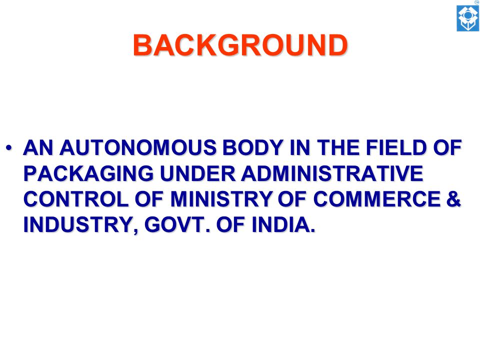 BACKGROUND AN AUTONOMOUS BODY IN THE FIELD OF PACKAGING UNDER ADMINISTRATIVE CONTROL OF MINISTRY OF COMMERCE & INDUSTRY, GOVT.