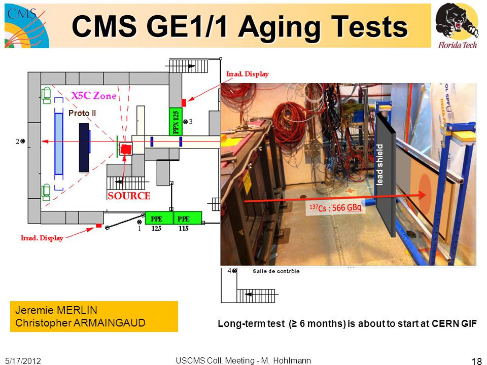 CMS GE1/1 Aging Tests 5/17/2012 USCMS Coll. Meeting - M. Hohlmann 18 Proto II lead shield Jeremie MERLIN Christopher ARMAINGAUD Long-term test ( 6 mon