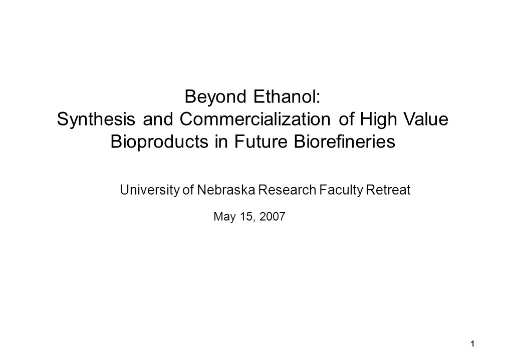 1 Beyond Ethanol: Synthesis and Commercialization of High Value Bioproducts in Future Biorefineries University of Nebraska Research Faculty Retreat Ma