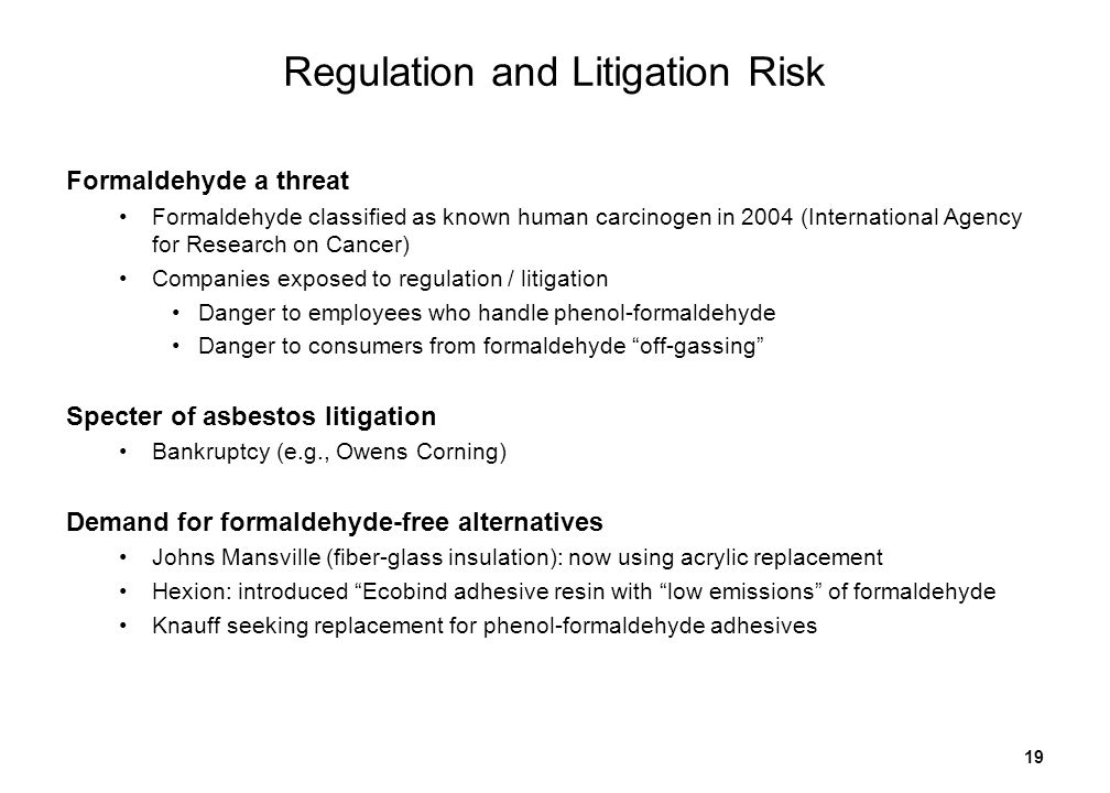 19 Regulation and Litigation Risk Formaldehyde a threat Formaldehyde classified as known human carcinogen in 2004 (International Agency for Research on Cancer) Companies exposed to regulation / litigation Danger to employees who handle phenol-formaldehyde Danger to consumers from formaldehyde off-gassing Specter of asbestos litigation Bankruptcy (e.g., Owens Corning) Demand for formaldehyde-free alternatives Johns Mansville (fiber-glass insulation): now using acrylic replacement Hexion: introduced Ecobind adhesive resin with low emissions of formaldehyde Knauff seeking replacement for phenol-formaldehyde adhesives