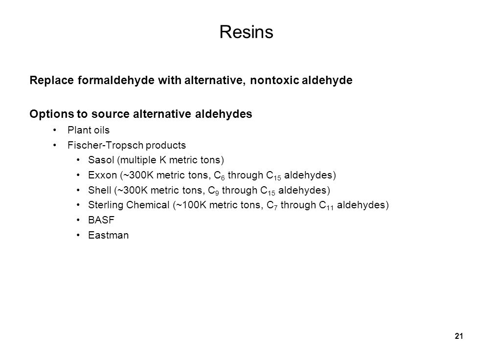 21 Resins Replace formaldehyde with alternative, nontoxic aldehyde Options to source alternative aldehydes Plant oils Fischer-Tropsch products Sasol (multiple K metric tons) Exxon (~300K metric tons, C 6 through C 15 aldehydes) Shell (~300K metric tons, C 9 through C 15 aldehydes) Sterling Chemical (~100K metric tons, C 7 through C 11 aldehydes) BASF Eastman