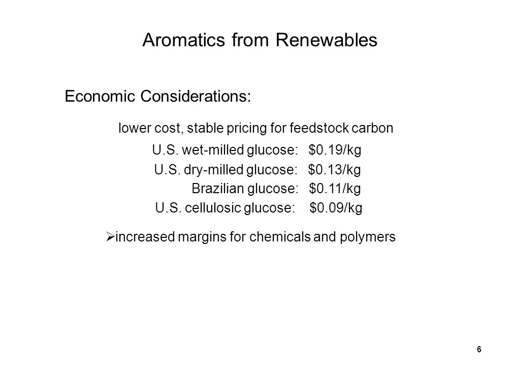 6 lower cost, stable pricing for feedstock carbon increased margins for chemicals and polymers Economic Considerations: U.S. wet-milled glucose: $0.19