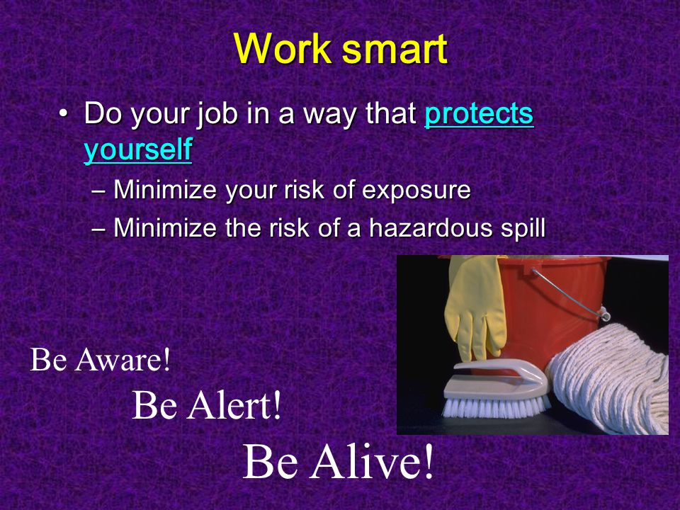 Work smart Do your job in a way that protects yourselfDo your job in a way that protects yourself –Minimize your risk of exposure –Minimize the risk of a hazardous spill Be Aware.
