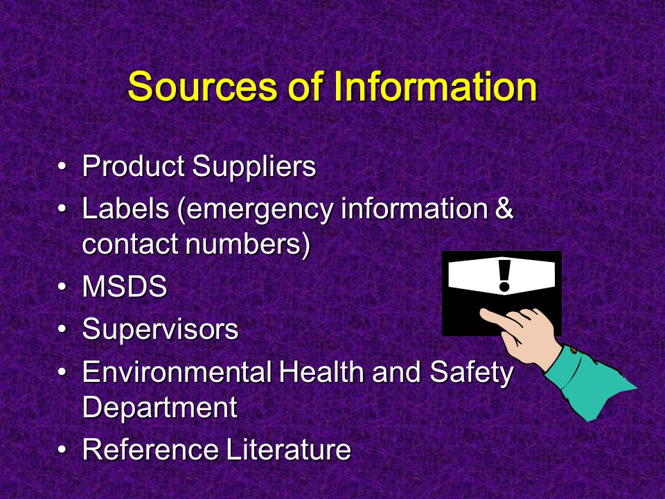 Sources of Information Product SuppliersProduct Suppliers Labels (emergency information & contact numbers)Labels (emergency information & contact numbers) MSDSMSDS SupervisorsSupervisors Environmental Health and Safety DepartmentEnvironmental Health and Safety Department Reference LiteratureReference Literature
