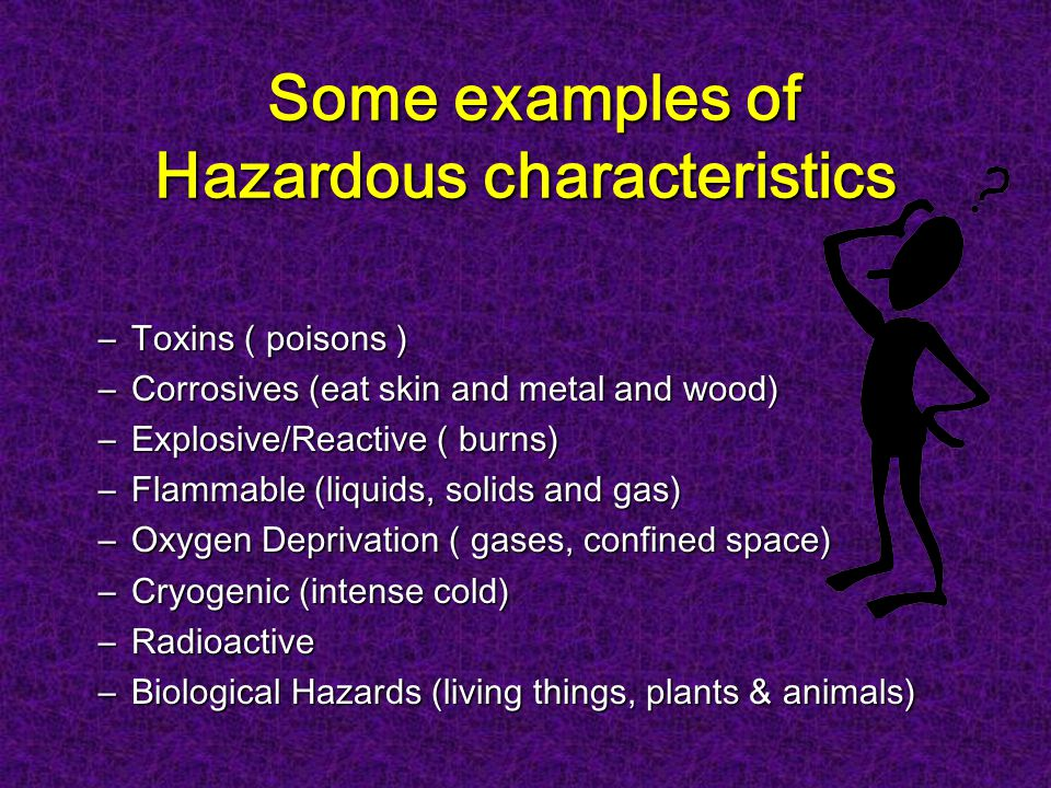 Some examples of Hazardous characteristics Some examples of Hazardous characteristics –Toxins ( poisons ) –Corrosives (eat skin and metal and wood) –Explosive/Reactive ( burns) –Flammable (liquids, solids and gas) –Oxygen Deprivation ( gases, confined space) –Cryogenic (intense cold) –Radioactive –Biological Hazards (living things, plants & animals)