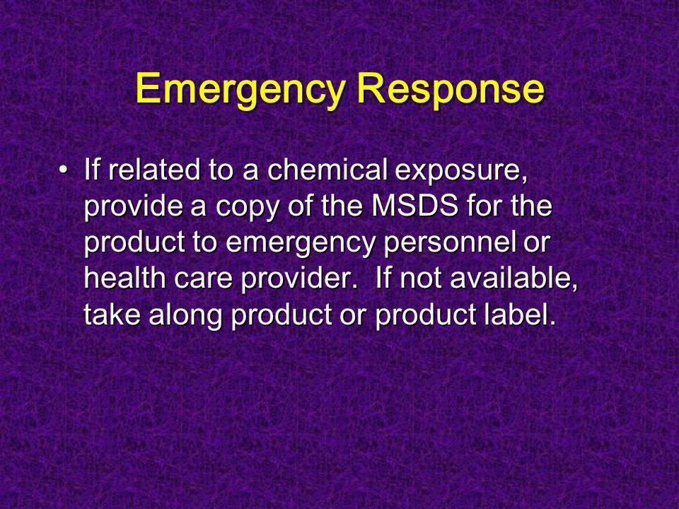 Emergency Response If related to a chemical exposure, provide a copy of the MSDS for the product to emergency personnel or health care provider.
