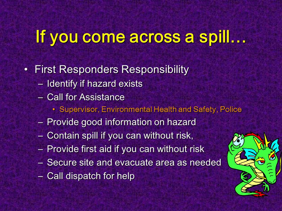 First Responders ResponsibilityFirst Responders Responsibility –Identify if hazard exists –Call for Assistance Supervisor, Environmental Health and Safety, PoliceSupervisor, Environmental Health and Safety, Police –Provide good information on hazard –Contain spill if you can without risk, –Provide first aid if you can without risk –Secure site and evacuate area as needed –Call dispatch for help If you come across a spill…