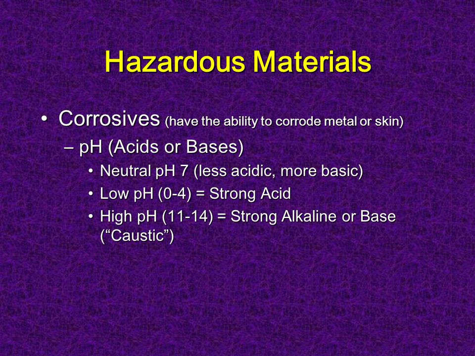 Hazardous Materials Corrosives (have the ability to corrode metal or skin)Corrosives (have the ability to corrode metal or skin) –pH (Acids or Bases) Neutral pH 7 (less acidic, more basic)Neutral pH 7 (less acidic, more basic) Low pH (0-4) = Strong AcidLow pH (0-4) = Strong Acid High pH (11-14) = Strong Alkaline or Base (Caustic)High pH (11-14) = Strong Alkaline or Base (Caustic)