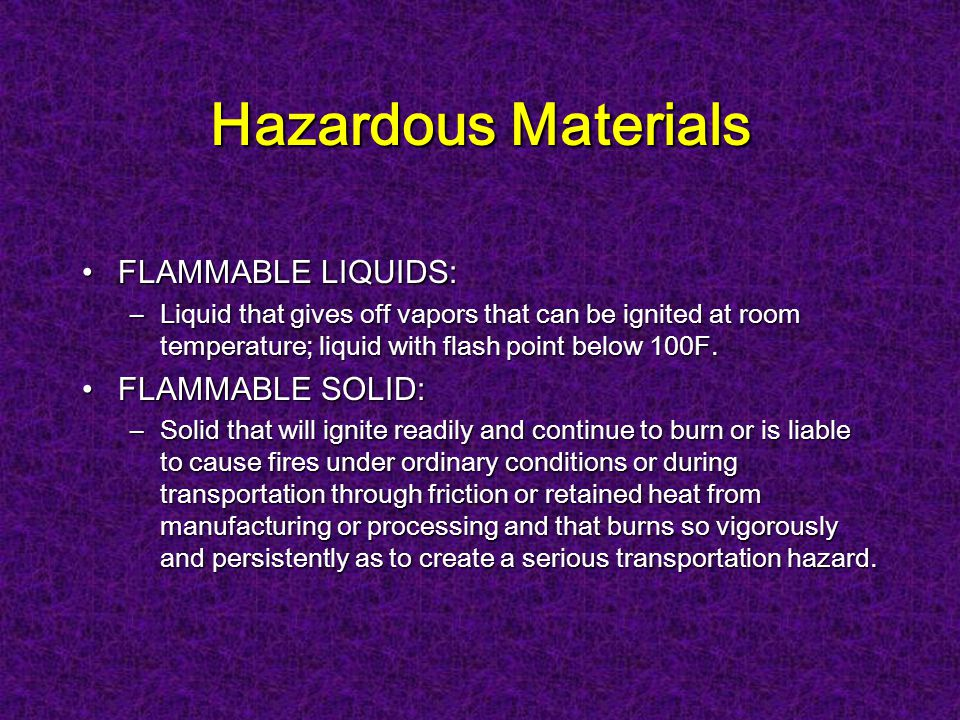 Hazardous Materials FLAMMABLE LIQUIDS:FLAMMABLE LIQUIDS: –Liquid that gives off vapors that can be ignited at room temperature; liquid with flash point below 100F.