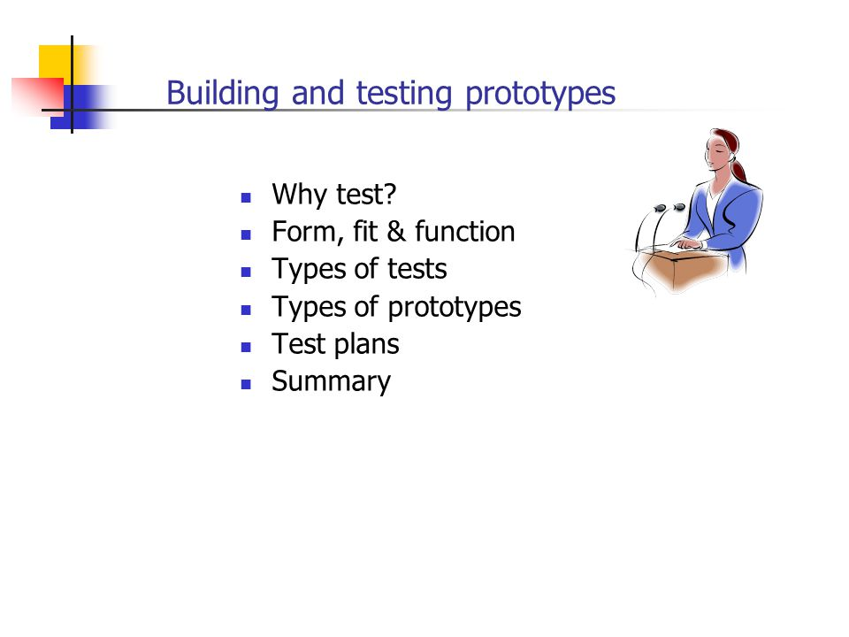 Building and testing prototypes Why test? Form, fit & function Types of tests Types of prototypes Test plans Summary