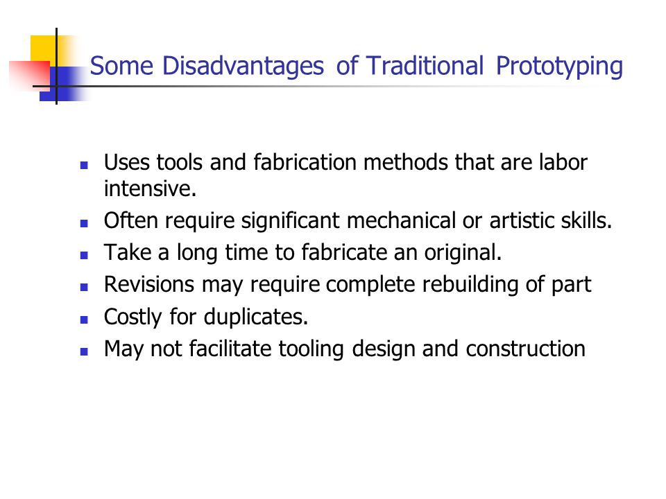 Some Disadvantages of Traditional Prototyping Uses tools and fabrication methods that are labor intensive. Often require significant mechanical or art