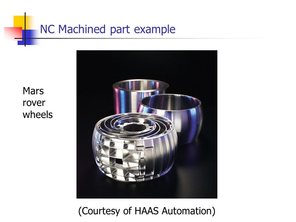 NC Machined part example (Courtesy of HAAS Automation) Mars rover wheels