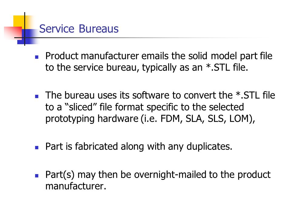 Service Bureaus Product manufacturer emails the solid model part file to the service bureau, typically as an *.STL file. The bureau uses its software
