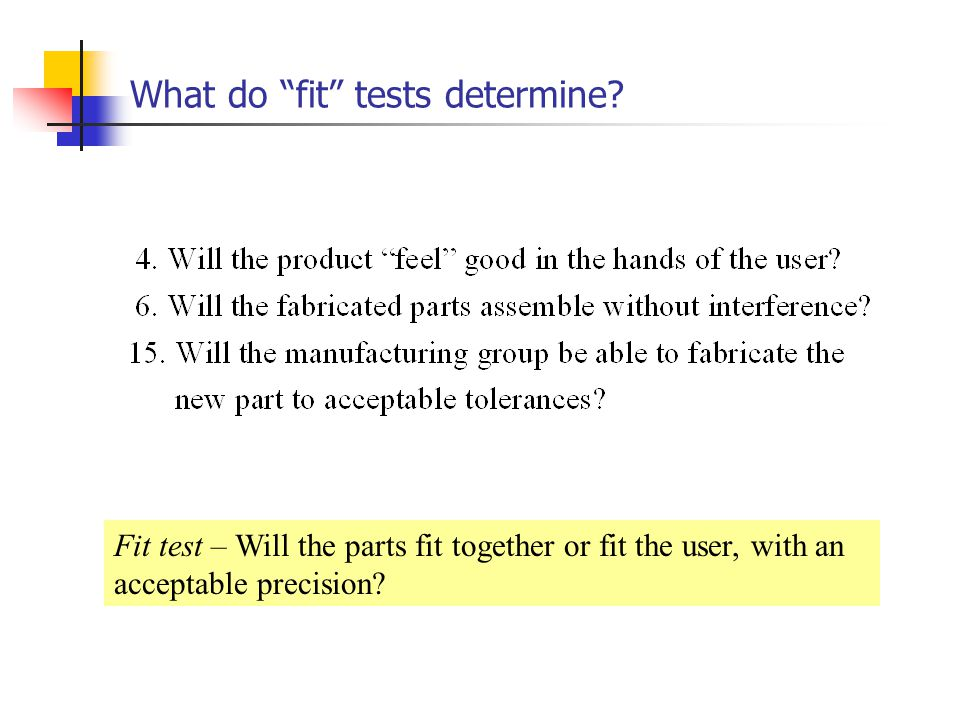 What do fit tests determine? Fit test – Will the parts fit together or fit the user, with an acceptable precision?