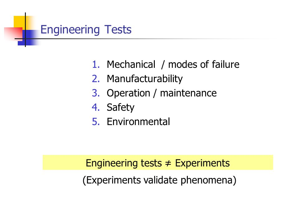Engineering Tests 1.Mechanical / modes of failure 2.Manufacturability 3.Operation / maintenance 4.Safety 5.Environmental Engineering tests Experiments