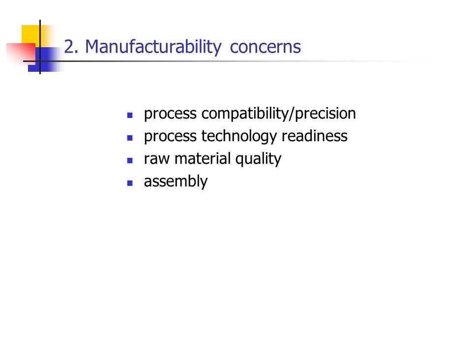2. Manufacturability concerns process compatibility/precision process technology readiness raw material quality assembly