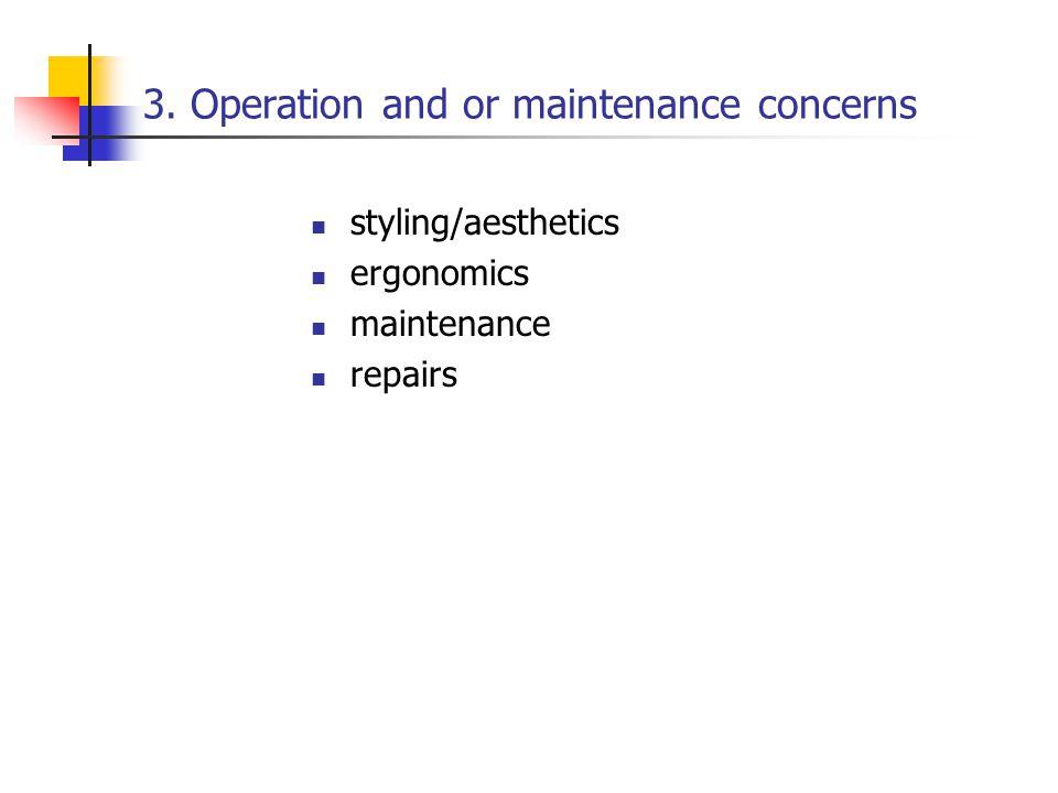 3. Operation and or maintenance concerns styling/aesthetics ergonomics maintenance repairs