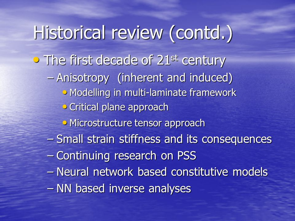 Historical review (contd.) The first decade of 21 st century The first decade of 21 st century –Anisotropy (inherent and induced) Modelling in multi-laminate framework Modelling in multi-laminate framework Critical plane approach Critical plane approach Microstructure tensor approach Microstructure tensor approach –Small strain stiffness and its consequences –Continuing research on PSS –Neural network based constitutive models –NN based inverse analyses