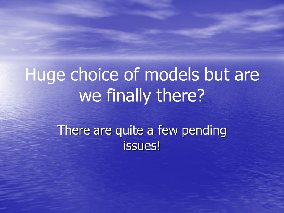 Huge choice of models but are we finally there There are quite a few pending issues!