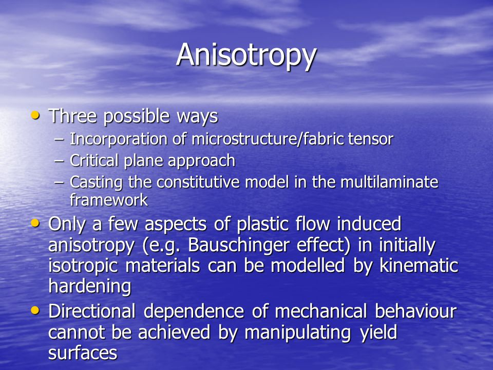 Anisotropy Three possible ways Three possible ways –Incorporation of microstructure/fabric tensor –Critical plane approach –Casting the constitutive model in the multilaminate framework Only a few aspects of plastic flow induced anisotropy (e.g.