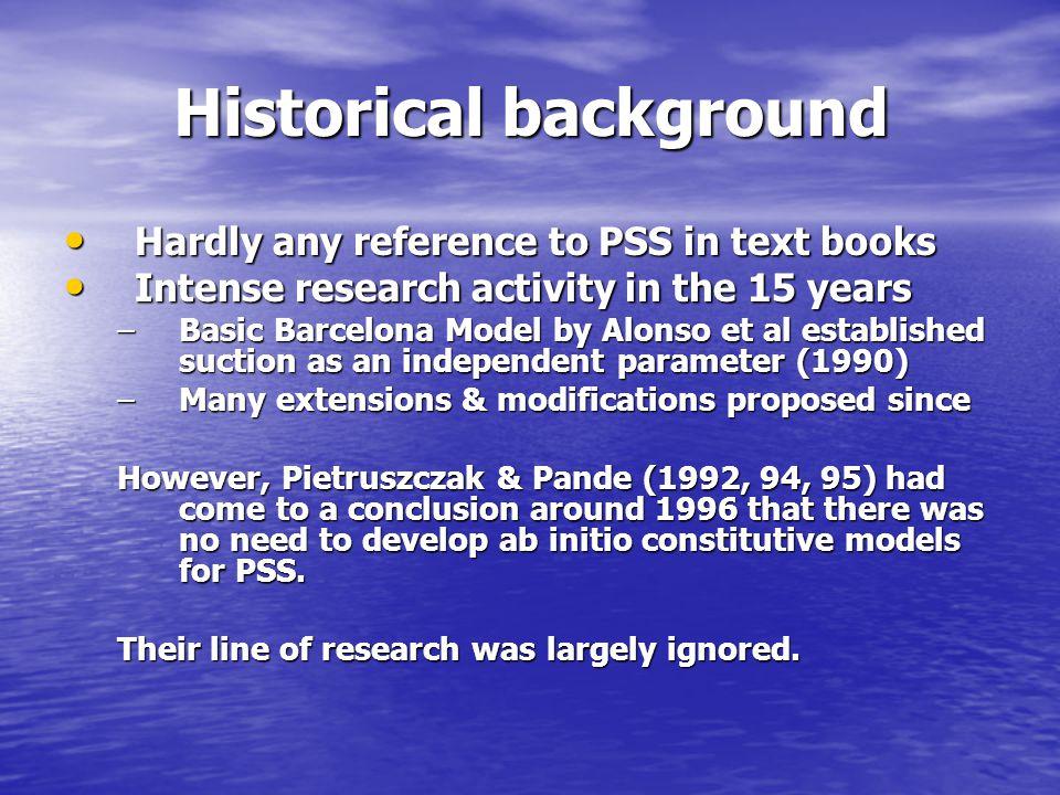 Historical background Hardly any reference to PSS in text books Hardly any reference to PSS in text books Intense research activity in the 15 years Intense research activity in the 15 years –Basic Barcelona Model by Alonso et al established suction as an independent parameter (1990) –Many extensions & modifications proposed since However, Pietruszczak & Pande (1992, 94, 95) had come to a conclusion around 1996 that there was no need to develop ab initio constitutive models for PSS.