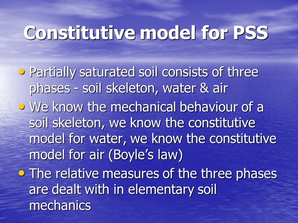 Constitutive model for PSS Constitutive model for PSS Partially saturated soil consists of three phases - soil skeleton, water & air Partially saturated soil consists of three phases - soil skeleton, water & air We know the mechanical behaviour of a soil skeleton, we know the constitutive model for water, we know the constitutive model for air (Boyles law) We know the mechanical behaviour of a soil skeleton, we know the constitutive model for water, we know the constitutive model for air (Boyles law) The relative measures of the three phases are dealt with in elementary soil mechanics The relative measures of the three phases are dealt with in elementary soil mechanics