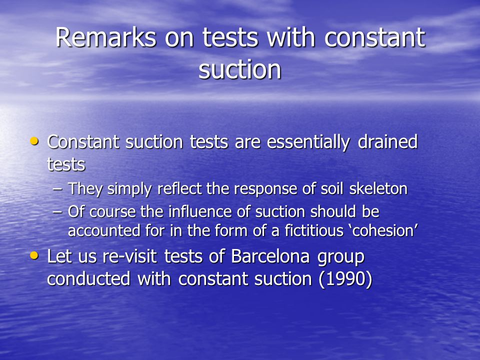 Remarks on tests with constant suction Constant suction tests are essentially drained tests Constant suction tests are essentially drained tests –They simply reflect the response of soil skeleton –Of course the influence of suction should be accounted for in the form of a fictitious cohesion Let us re-visit tests of Barcelona group conducted with constant suction (1990) Let us re-visit tests of Barcelona group conducted with constant suction (1990)