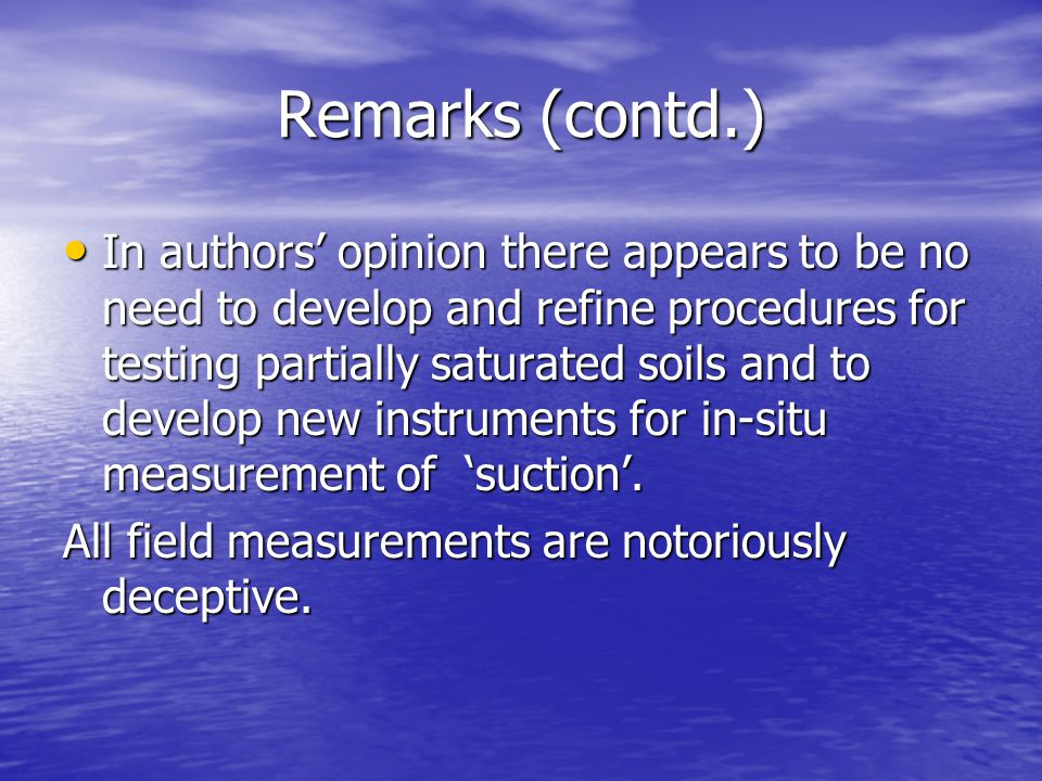 Remarks (contd.) In authors opinion there appears to be no need to develop and refine procedures for testing partially saturated soils and to develop new instruments for in-situ measurement of suction.