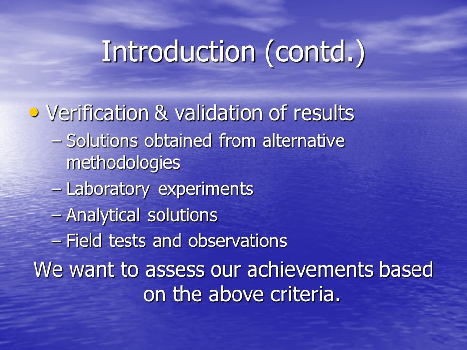 Introduction (contd.) Verification & validation of results Verification & validation of results –Solutions obtained from alternative methodologies –Laboratory experiments –Analytical solutions –Field tests and observations We want to assess our achievements based on the above criteria.
