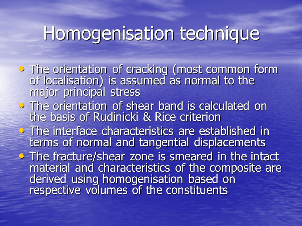 Homogenisation technique The orientation of cracking (most common form of localisation) is assumed as normal to the major principal stress The orientation of cracking (most common form of localisation) is assumed as normal to the major principal stress The orientation of shear band is calculated on the basis of Rudinicki & Rice criterion The orientation of shear band is calculated on the basis of Rudinicki & Rice criterion The interface characteristics are established in terms of normal and tangential displacements The interface characteristics are established in terms of normal and tangential displacements The fracture/shear zone is smeared in the intact material and characteristics of the composite are derived using homogenisation based on respective volumes of the constituents The fracture/shear zone is smeared in the intact material and characteristics of the composite are derived using homogenisation based on respective volumes of the constituents