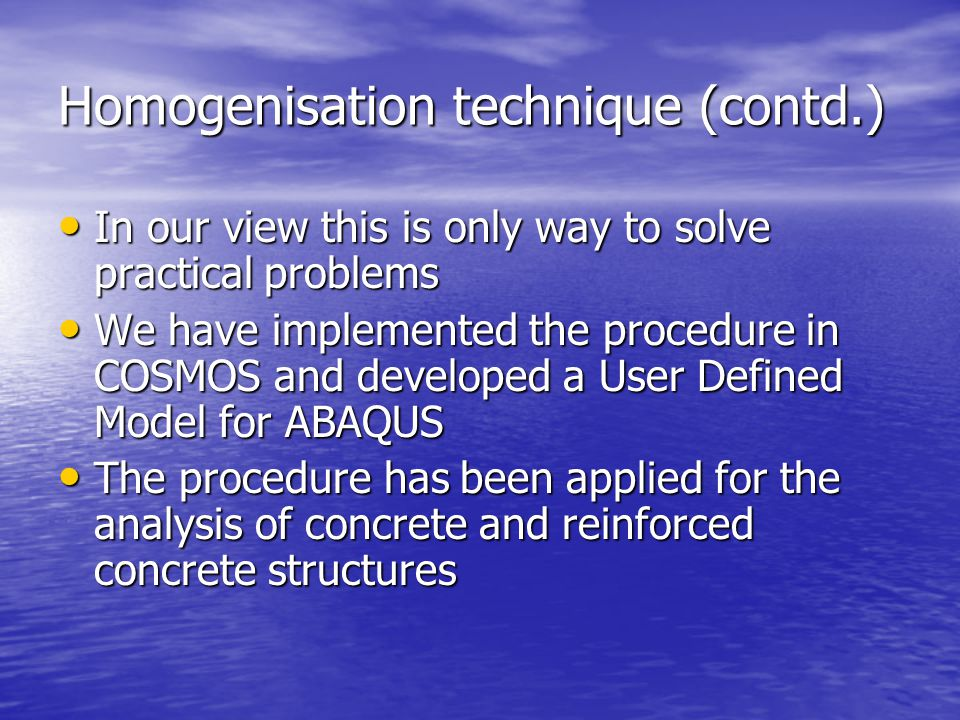 Homogenisation technique (contd.) In our view this is only way to solve practical problems In our view this is only way to solve practical problems We have implemented the procedure in COSMOS and developed a User Defined Model for ABAQUS We have implemented the procedure in COSMOS and developed a User Defined Model for ABAQUS The procedure has been applied for the analysis of concrete and reinforced concrete structures The procedure has been applied for the analysis of concrete and reinforced concrete structures