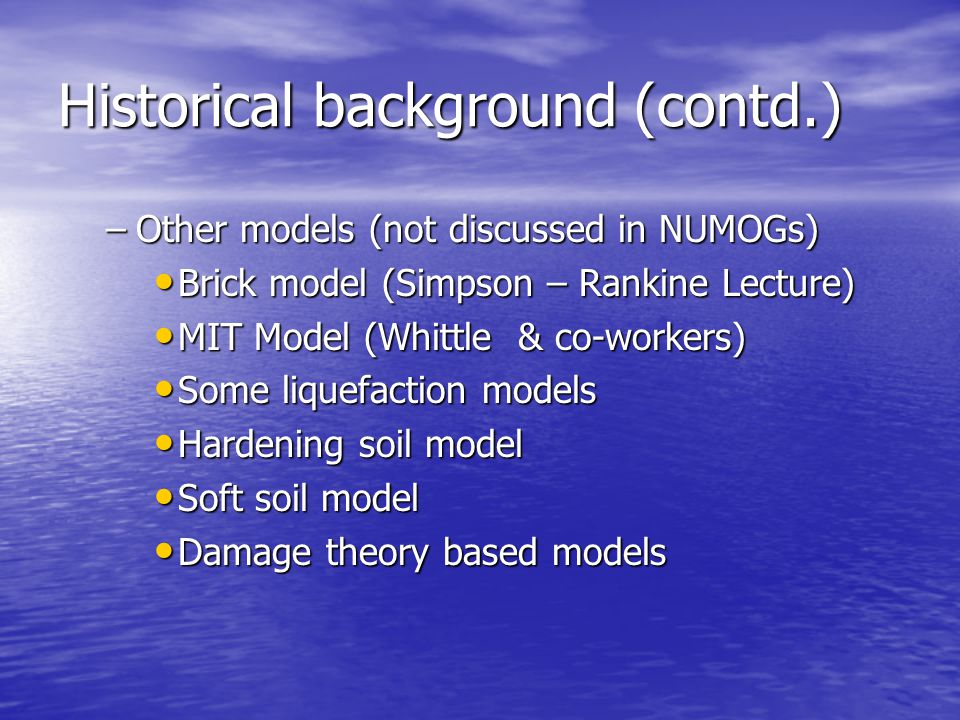 Historical background (contd.) –Other models (not discussed in NUMOGs) Brick model (Simpson – Rankine Lecture) Brick model (Simpson – Rankine Lecture) MIT Model (Whittle & co-workers) MIT Model (Whittle & co-workers) Some liquefaction models Some liquefaction models Hardening soil model Hardening soil model Soft soil model Soft soil model Damage theory based models Damage theory based models