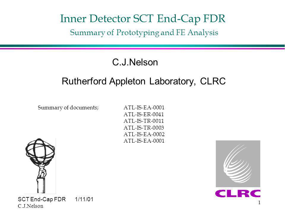 SCT End-Cap FDR1/11/01 C.J.Nelson 1 Inner Detector SCT End-Cap FDR Summary of Prototyping and FE Analysis C.J.Nelson Rutherford Appleton Laboratory, CLRC Summary of documents; ATL-IS-EA-0001 ATL-IS-ER-0041 ATL-IS-TR-0011 ATL-IS-TR-0003 ATL-IS-EA-0002 ATL-IS-EA-0001