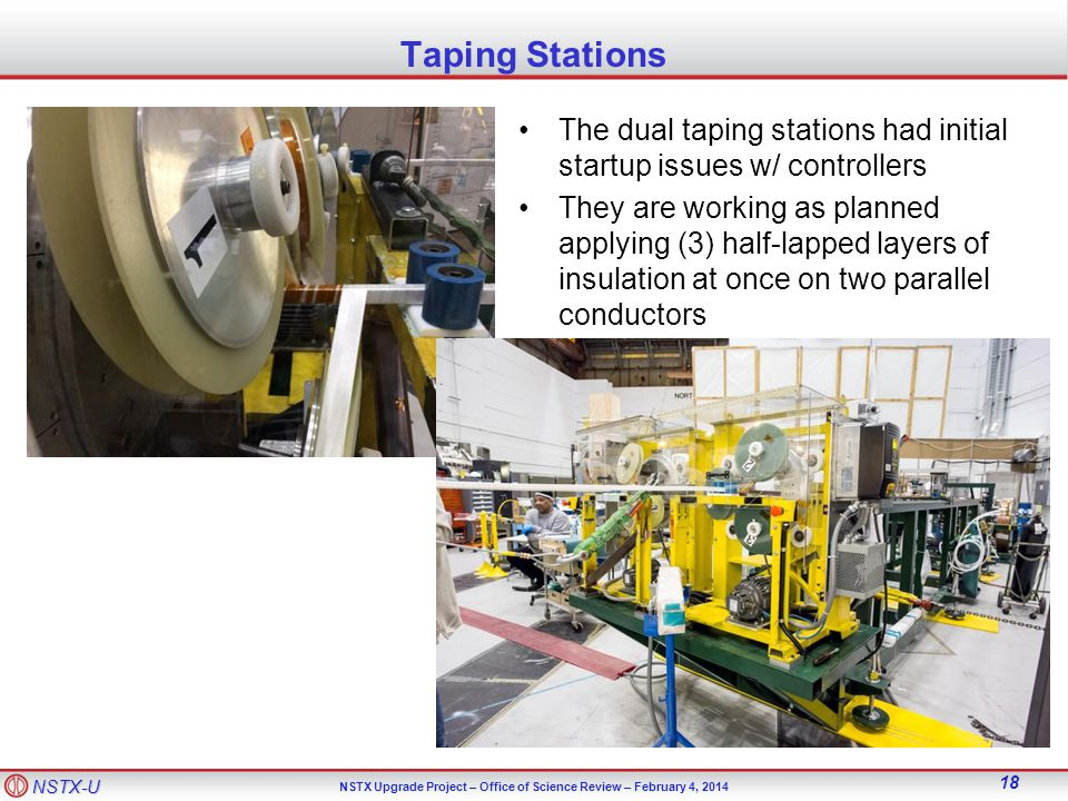 NSTX-U NSTX Upgrade Project – Office of Science Review – February 4, Taping Stations The dual taping stations had initial startup issues w/ controllers They are working as planned applying (3) half-lapped layers of insulation at once on two parallel conductors