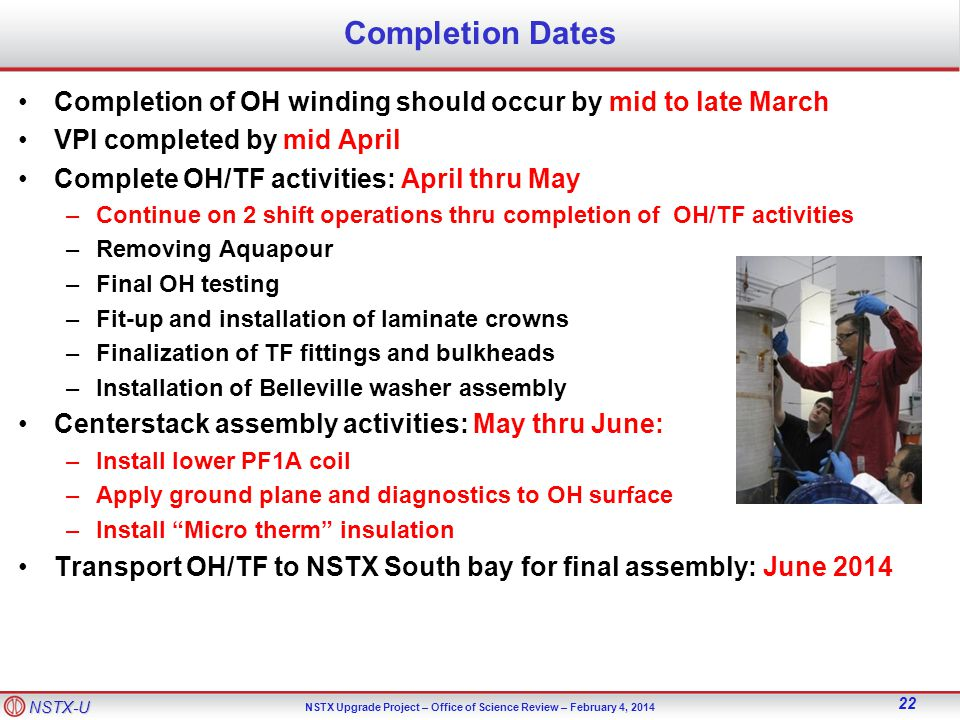 NSTX-U NSTX Upgrade Project – Office of Science Review – February 4, Completion Dates Completion of OH winding should occur by mid to late March VPI completed by mid April Complete OH/TF activities: April thru May –Continue on 2 shift operations thru completion of OH/TF activities –Removing Aquapour –Final OH testing –Fit-up and installation of laminate crowns –Finalization of TF fittings and bulkheads –Installation of Belleville washer assembly Centerstack assembly activities: May thru June: –Install lower PF1A coil –Apply ground plane and diagnostics to OH surface –Install Micro therm insulation Transport OH/TF to NSTX South bay for final assembly: June 2014