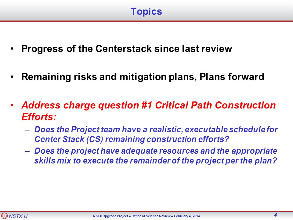 NSTX-U NSTX Upgrade Project – Office of Science Review – February 4, Topics Progress of the Centerstack since last review Remaining risks and mitigation plans, Plans forward Address charge question #1 Critical Path Construction Efforts: –Does the Project team have a realistic, executable schedule for Center Stack (CS) remaining construction efforts.