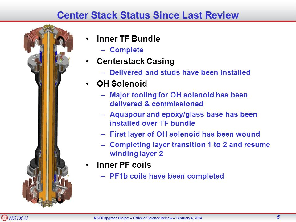 NSTX-U NSTX Upgrade Project – Office of Science Review – February 4, Center Stack Status Since Last Review Inner TF Bundle –Complete Centerstack Casing –Delivered and studs have been installed OH Solenoid –Major tooling for OH solenoid has been delivered & commissioned –Aquapour and epoxy/glass base has been installed over TF bundle –First layer of OH solenoid has been wound –Completing layer transition 1 to 2 and resume winding layer 2 Inner PF coils –PF1b coils have been completed