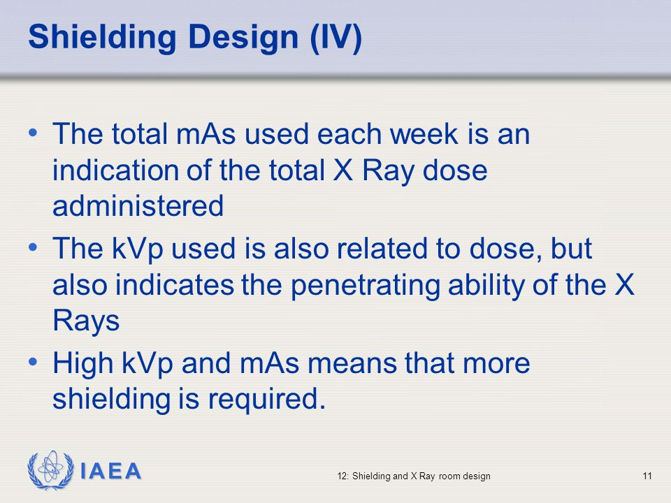 IAEA 12: Shielding and X Ray room design11 Shielding Design (IV) The total mAs used each week is an indication of the total X Ray dose administered Th