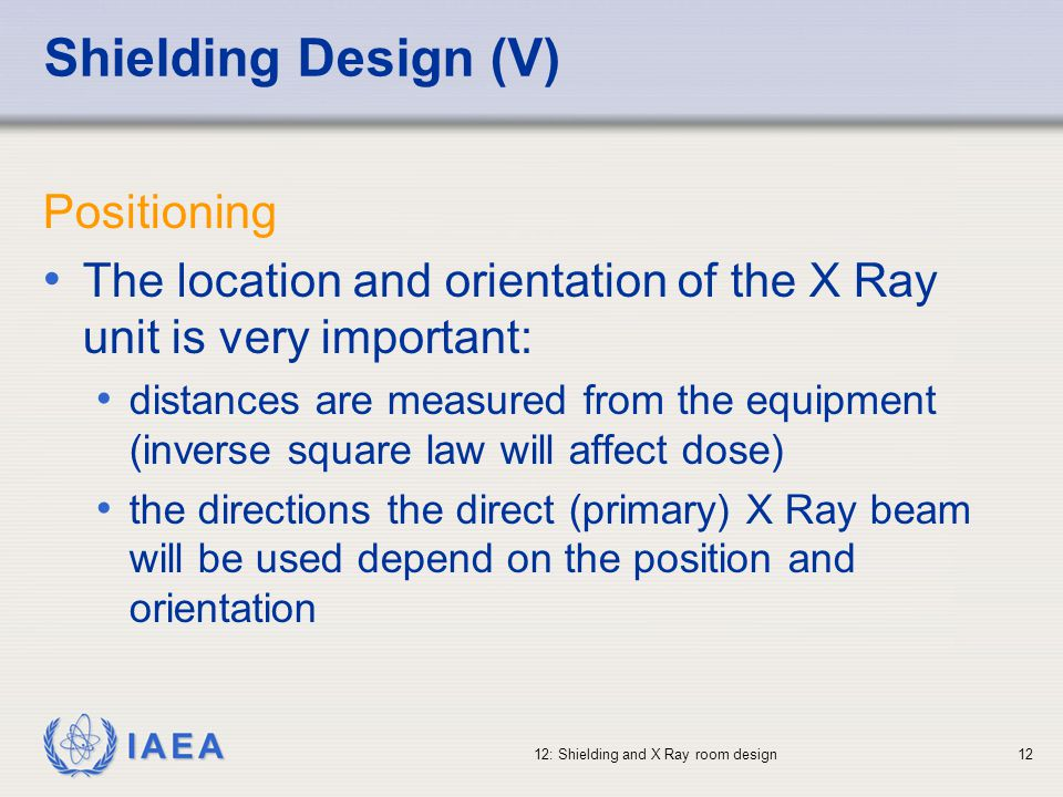 IAEA 12: Shielding and X Ray room design12 Shielding Design (V) Positioning The location and orientation of the X Ray unit is very important: distance