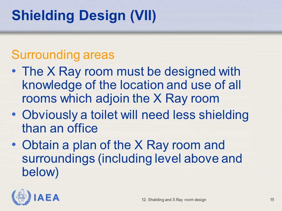 IAEA 12: Shielding and X Ray room design15 Shielding Design (VII) Surrounding areas The X Ray room must be designed with knowledge of the location and