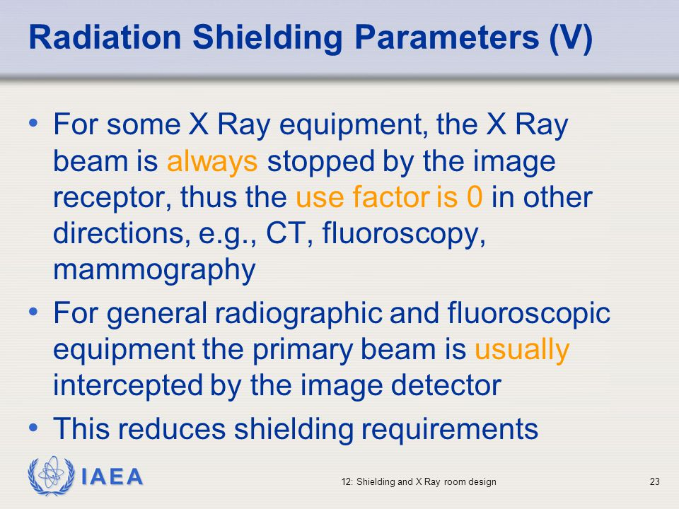 IAEA 12: Shielding and X Ray room design23 Radiation Shielding Parameters (V) For some X Ray equipment, the X Ray beam is always stopped by the image