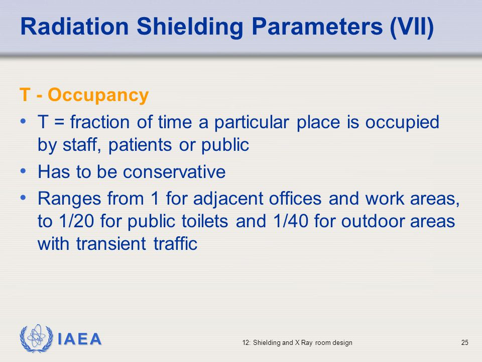 IAEA 12: Shielding and X Ray room design25 Radiation Shielding Parameters (VII) T - Occupancy T = fraction of time a particular place is occupied by s