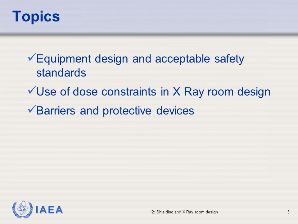 IAEA 12: Shielding and X Ray room design34 Room Shielding - Multiple X Ray Tubes Some rooms will be fitted with more than one X Ray tube (maybe a ceiling-mounted tube, and a floor-mounted tube) Shielding calculations MUST consider the TOTAL radiation dose from the two tubes