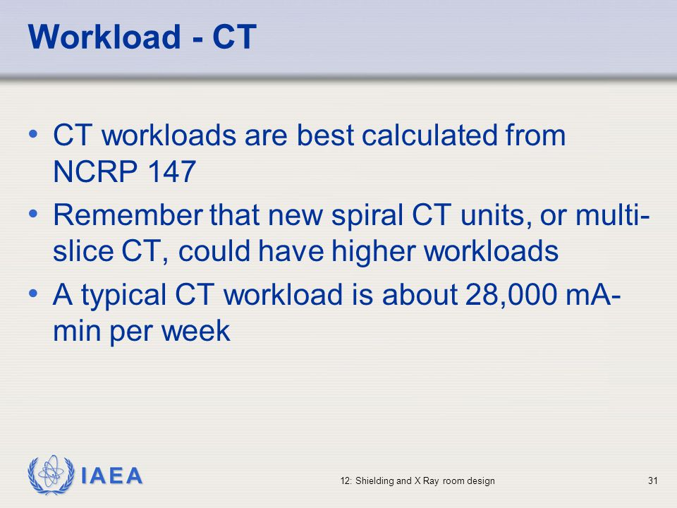 IAEA 12: Shielding and X Ray room design31 Workload - CT CT workloads are best calculated from NCRP 147 Remember that new spiral CT units, or multi- s