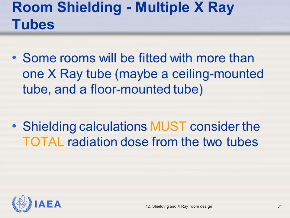 IAEA 12: Shielding and X Ray room design34 Room Shielding - Multiple X Ray Tubes Some rooms will be fitted with more than one X Ray tube (maybe a ceil